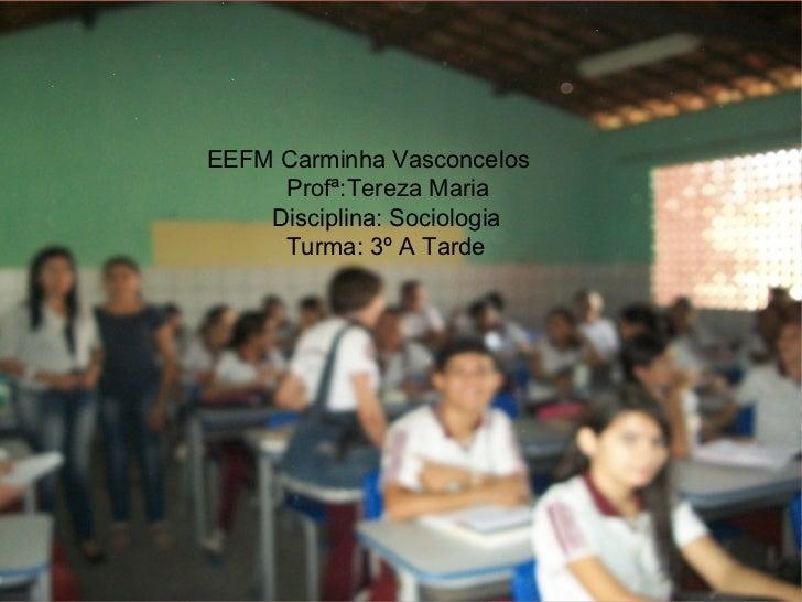 EEFM Carminha Vasconcelos Profª:Tereza Maria Disciplina: Sociologia Turma: 3º A Tarde