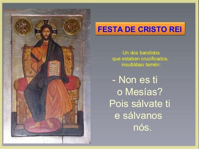 FESTA DE CRISTO REI Un dos bandidos que estaban crucificados, insultábao tamén:  ‑ Non es ti o Mesías? Pois sálvate ti e s...