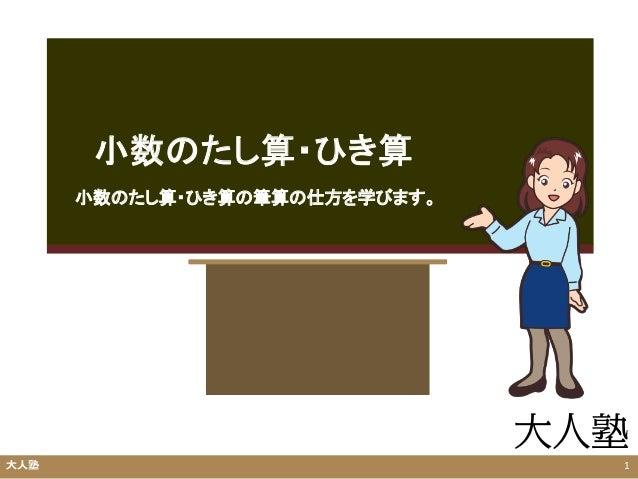 小数のたし算・ひき算 大人塾 1 小数のたし算・ひき算の筆算の仕方を学びます。