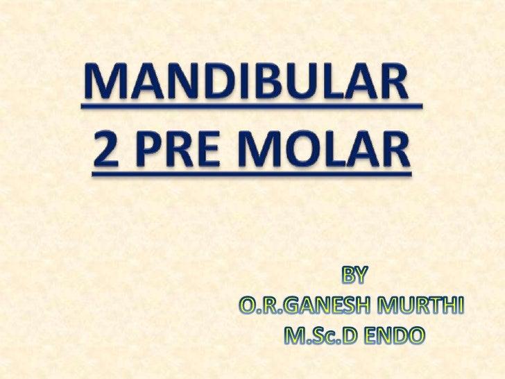 MANDIBULAR <br />2 PRE MOLAR<br />BY<br />O.R.GANESH MURTHI <br />M.Sc.D ENDO<br />