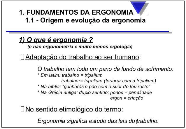 1 1. FUNDAMENTOS DA ERGONOMIA 1.1 - Origem e evolução da ergonomia 1) O que é ergonomia ? (e não ergonometria e muito meno...