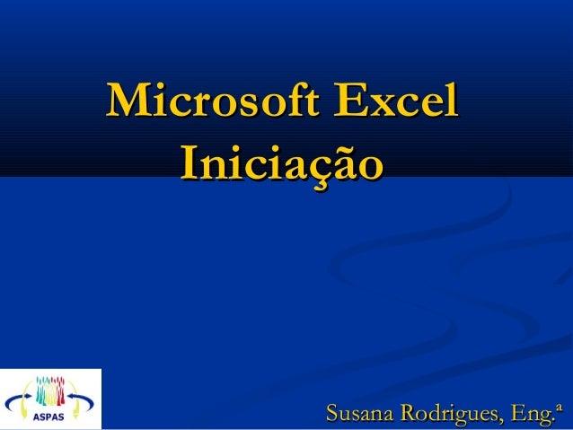 Microsoft ExcelMicrosoft Excel IniciaçãoIniciação Susana Rodrigues, Eng.ªSusana Rodrigues, Eng.ª