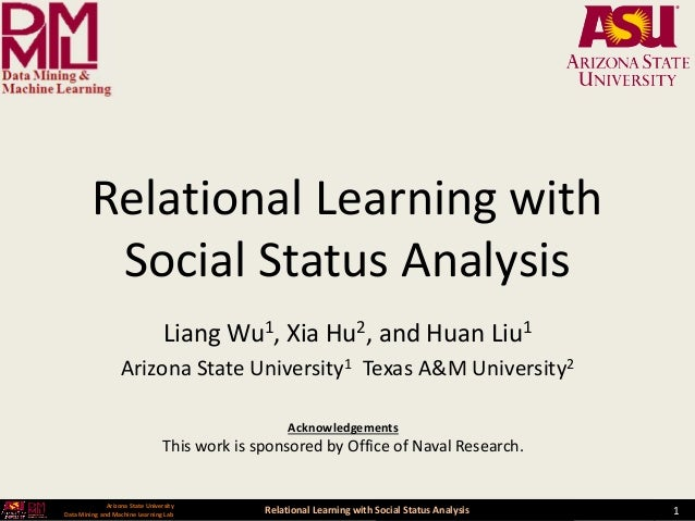 Relational Learning with Social Status Analysis 1 Arizona State University Data Mining and Machine Learning Lab Relational...
