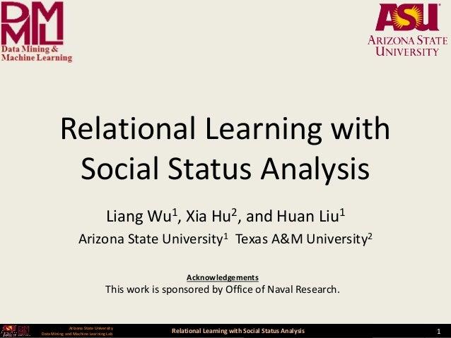 Relational Learning with Social Status Analysis 1 Arizona State University Data Mining and Machine Learning Lab Relational...