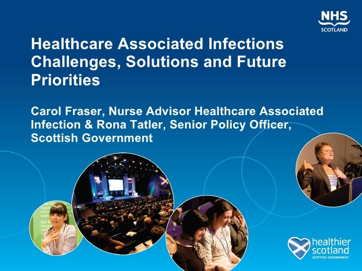 Healthcare Associated Infections Challenges, Solutions and Future Priorities Carol Fraser, Nurse Advisor Healthcare Associ...