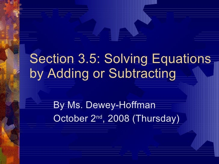 Section 3.5: Solving Equations by Adding or Subtracting By Ms. Dewey-Hoffman October 2 nd , 2008 (Thursday)