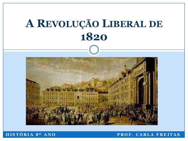 H I S T Ó R I A 8 º A N O P R O F . C A R L A F R E I T A S A REVOLUÇÃO LIBERAL DE 1820