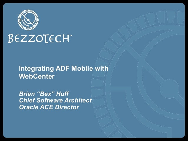"Integrating ADF Mobile withWebCenterBrian ""Bex"" HuffChief Software ArchitectOracle ACE Director"