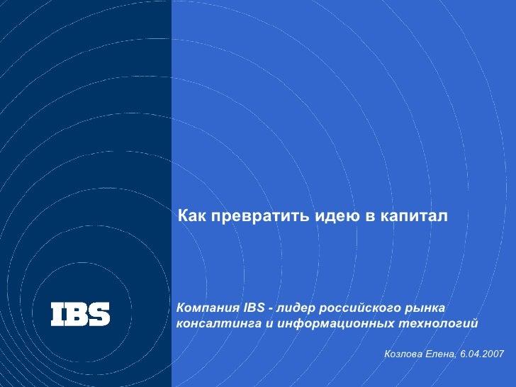 Компания  IBS -  лидер российского рынка консалтинга и информационных технологий Козлова Елена, 6.04.2007  Как превратить ...