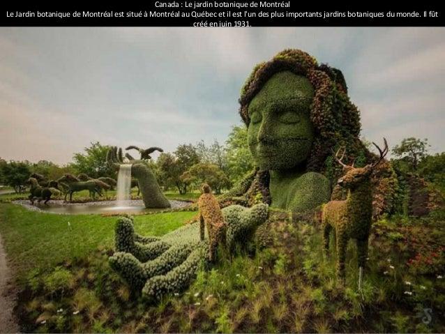 Canada : Le jardin botanique de Montréal  Le Jardin botanique de Montréal est situé à Montréal au Québec et il est l'un de...