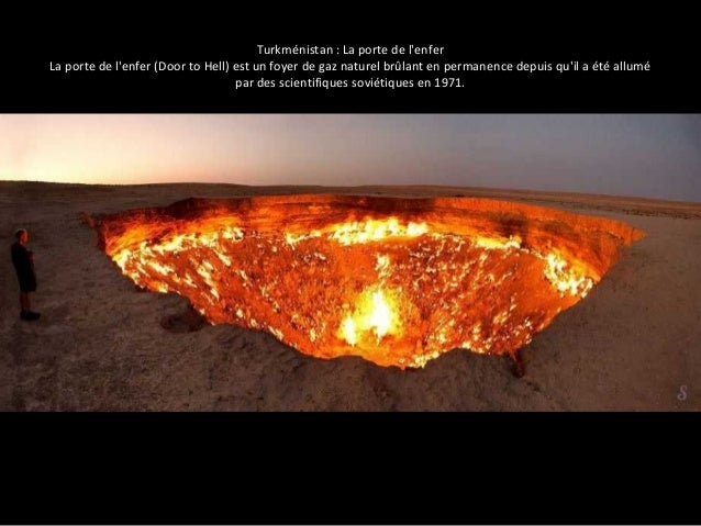 Turkménistan : La porte de l'enfer  La porte de l'enfer (Door to Hell) est un foyer de gaz naturel brûlant en permanence d...