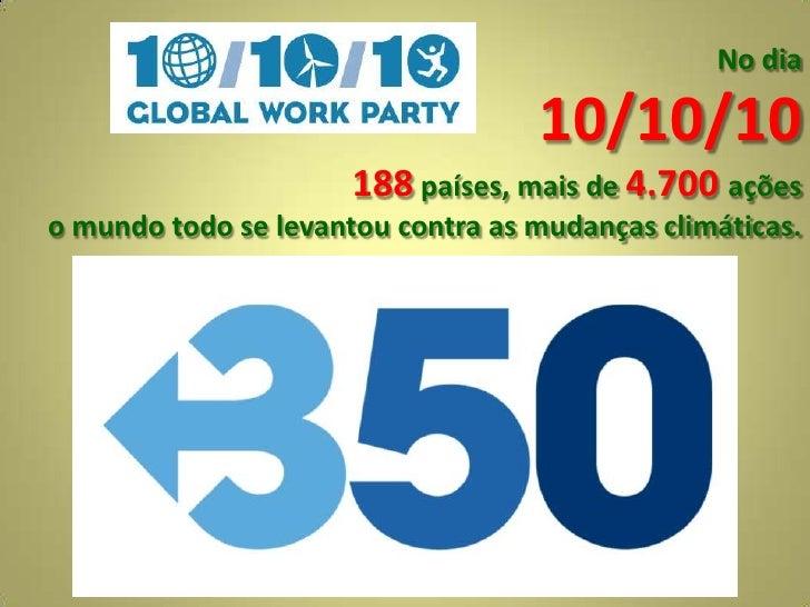 No dia<br />10/10/10<br />188 países, mais de4.700 ações<br />o mundo todo se levantou contra as mudanças climáticas.<br />
