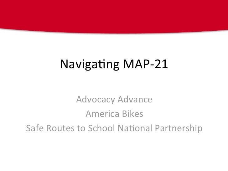 Naviga&ngMAP‐21            AdvocacyAdvance              AmericaBikesSafeRoutestoSchoolNa&onalPartnership
