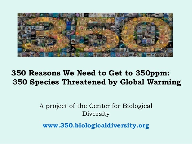 350 Reasons We Need to Get to 350ppm: 350 Species Threatened by Global Warming A project of the Center for Biological Dive...