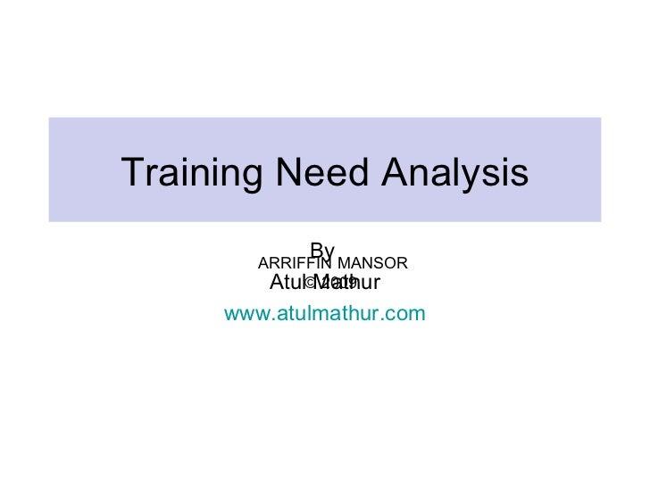 Training Need Analysis             By        ARRIFFIN MANSOR         Atul©Mathur               2009     www.atulmathur.com