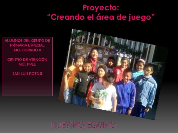 """Proyecto:                     """"Creando el área de juego""""ALUMNOS DEL GRUPO DE  PRIMARIA ESPECIAL    MULTIGRADO II CENTRO DE..."""