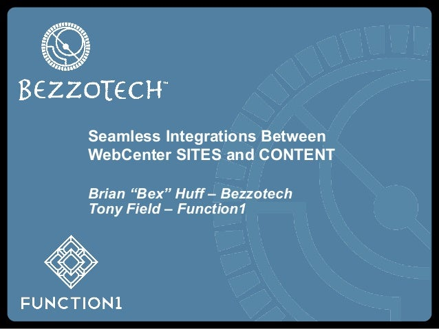 """Seamless Integrations BetweenWebCenter SITES and CONTENTBrian """"Bex"""" Huff – BezzotechTony Field – Function1"""