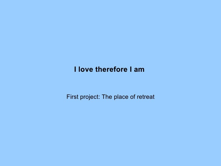 I love therefore I am   First project: The place of retreat