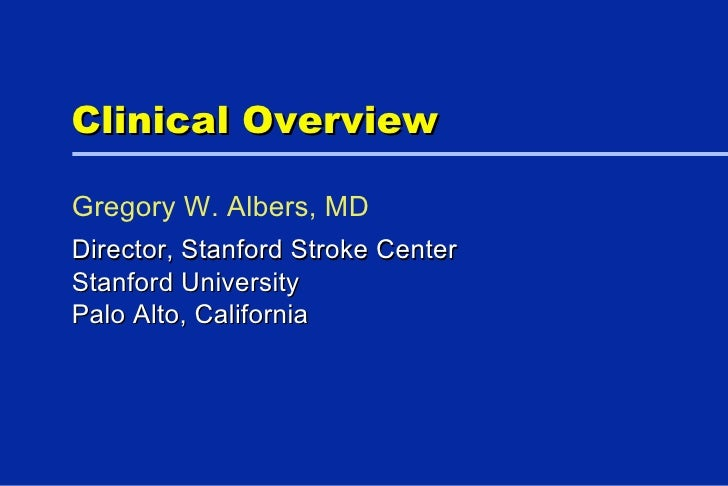 Clinical Overview Director, Stanford Stroke Center  Stanford University Palo Alto, California Gregory W. Albers, MD