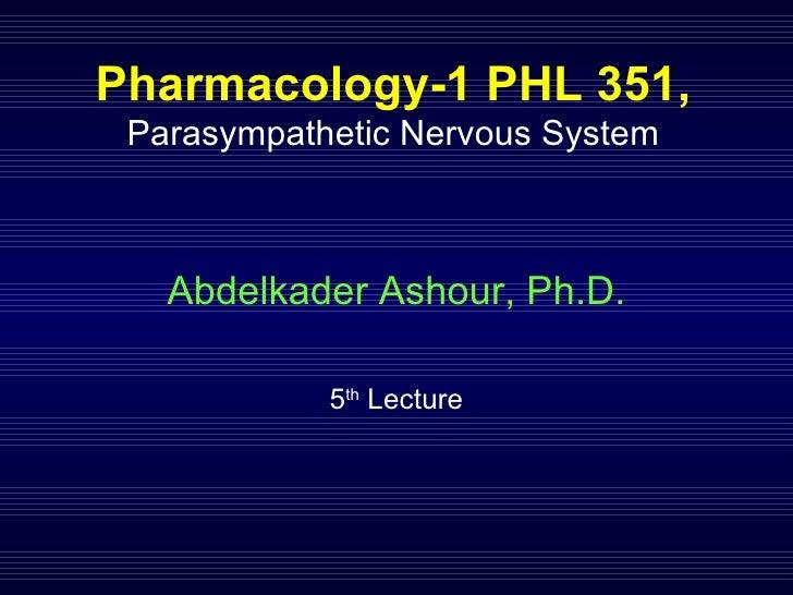 Pharmacology-1 PHL 351,  Parasympathetic Nervous System Abdelkader Ashour, Ph.D. 5 th  Lecture
