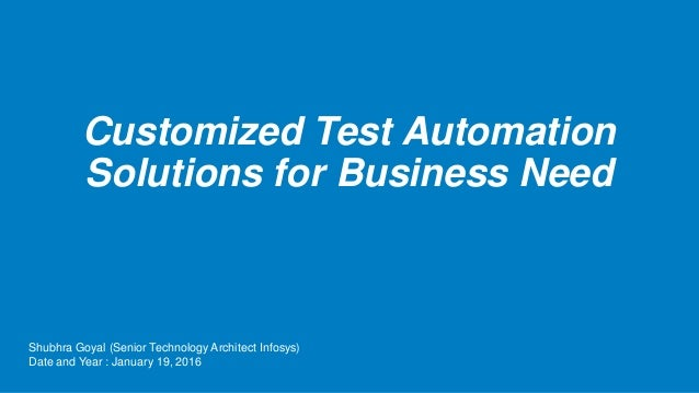 Customized Test Automation Solutions for Business Need Shubhra Goyal (Senior Technology Architect Infosys) Date and Year :...
