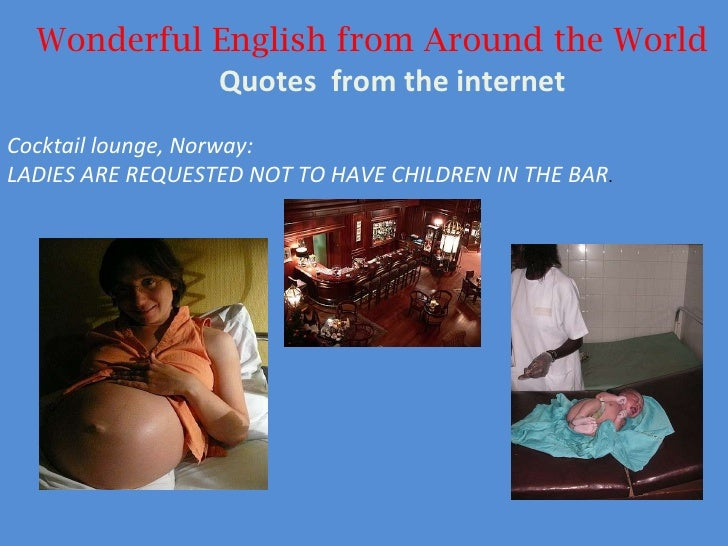 Wonderful English from Around the World Quotes  from the internet Cocktail lounge, Norway:  LADIES ARE REQUESTED NOT TO HA...