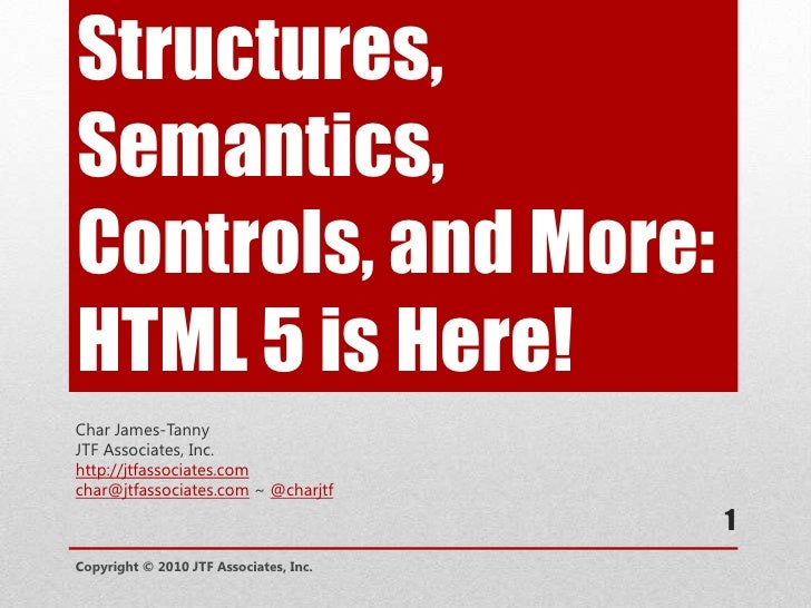 Structures, Semantics, Controls, and More: HTML 5 is Here!<br />Char James-Tanny<br />JTF Associates, Inc.<br />http://jtf...