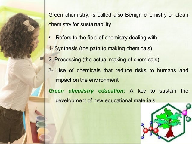 Green chemistry, is called also Benign chemistry or clean chemistry for sustainability • Refers to the field of chemistry ...