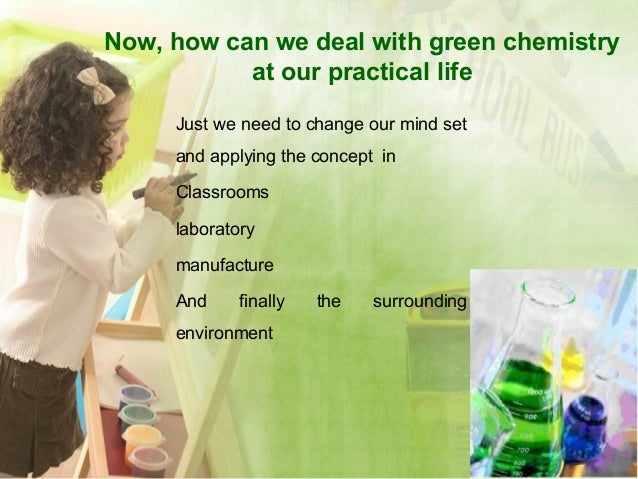 Now, how can we deal with green chemistry at our practical life Just we need to change our mind set and applying the conce...