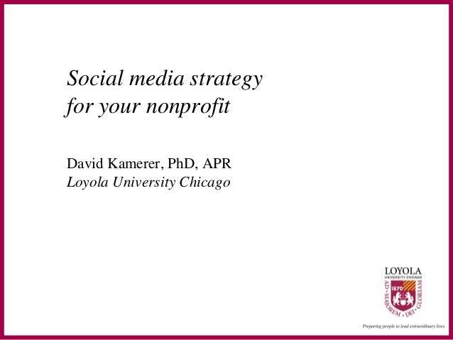 Social media strategy for your nonprofit David Kamerer, PhD, APR Loyola University Chicago
