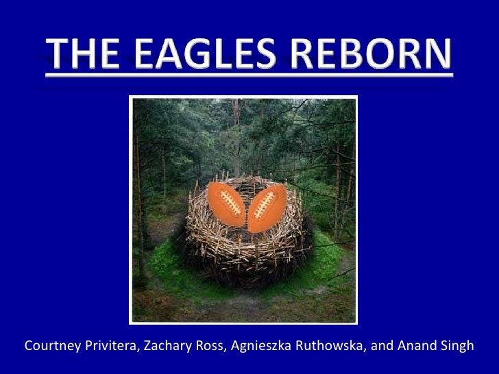 THE EAGLES REBORN<br />Courtney Privitera, Zachary Ross, AgnieszkaRuthowska, and AnandSingh<br />