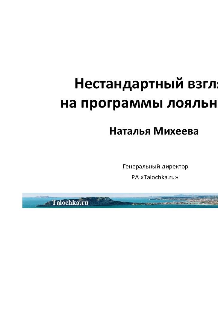 Нестандартный взгляд  на программы лояльности              Наталья Михеева                Генеральный директор            ...