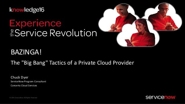 "© 2016 ServiceNow All Rights Reserved BAZINGA! The ""Big Bang"" Tactics of a Private Cloud Provider Chuck Dyer ServiceNow Pr..."