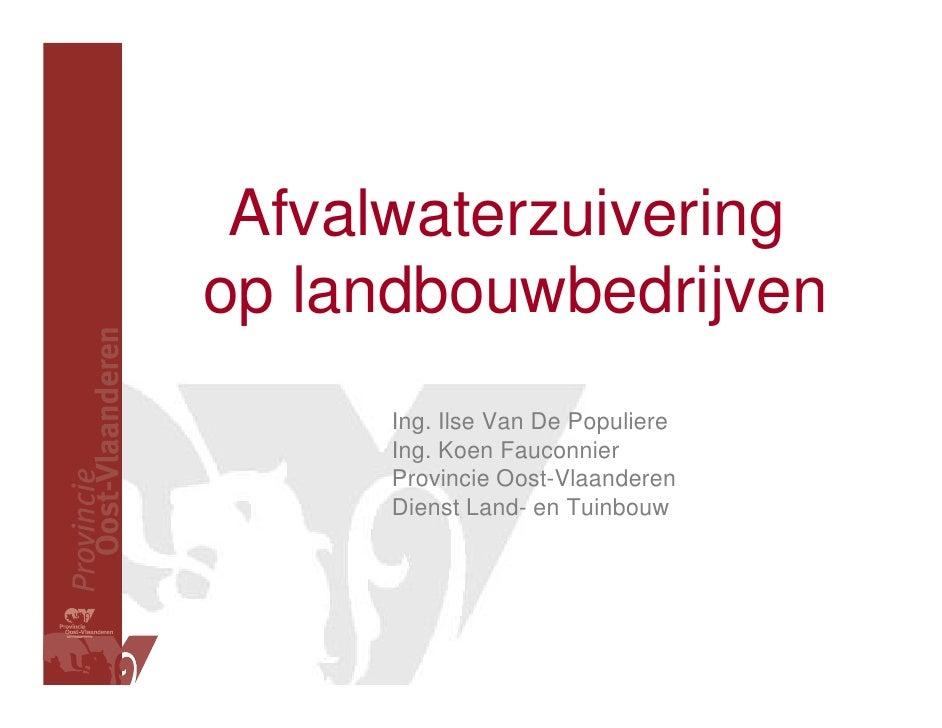 Afvalwaterzuivering op landbouwbedrijven       Ing. Ilse Van De Populiere       Ing. Koen Fauconnier       Provincie Oost-...