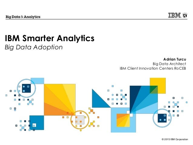 © 2015 IBM Corporation IBM Smarter Analytics Big Data Adoption Adrian Turcu Big Data Architect IBM Client Innovation Cente...