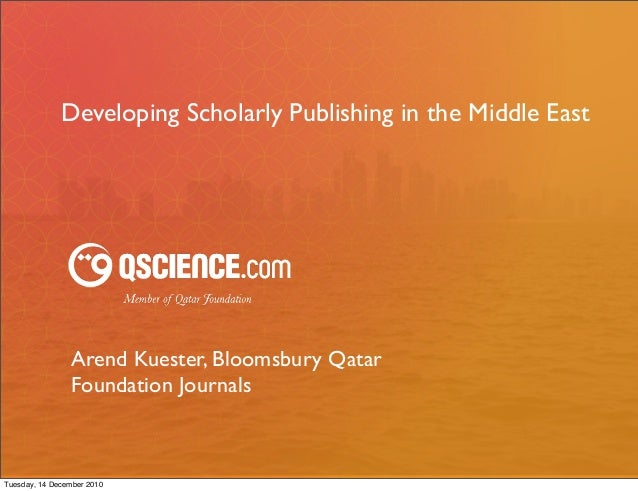 Developing Scholarly Publishing in the Middle East                Arend Kuester, Bloomsbury Qatar                Foundatio...