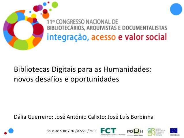 Bolsa de SFRH / BD / 82229 / 2011Bibliotecas Digitais para as Humanidades:novos desafios e oportunidadesDália Guerreiro; J...