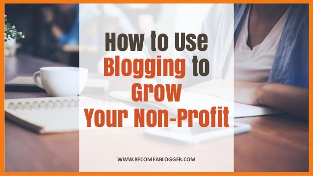 How to Use Blogging to Grow Your Non-Profit WWW.BECOMEABLOGGER.COM