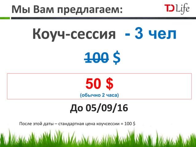 Мы Вам предлагаем: Коуч-сессия - 3 чел 100 $ 50 $ (обычно 2 часа) До 05/09/16 После этой даты – стандартная цена коучсесси...