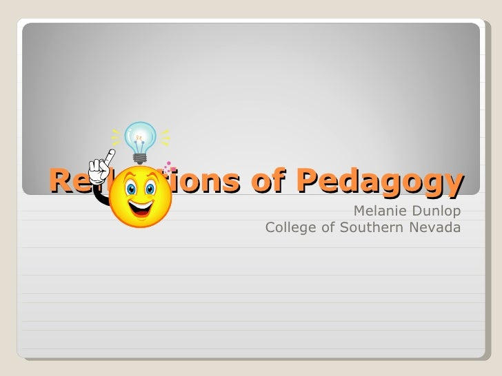 Reflections of Pedagogy Melanie Dunlop College of Southern Nevada
