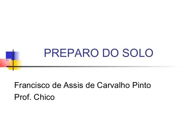 PREPARO DO SOLO Francisco de Assis de Carvalho Pinto Prof. Chico