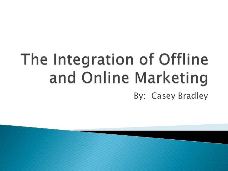 The Integration of Offline and Online Marketing<br />By:  Casey Bradley<br />