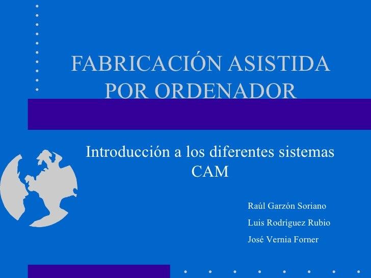 FABRICACIÓN ASISTIDA  POR ORDENADOR Introducción a los diferentes sistemas                 CAM                         Raú...