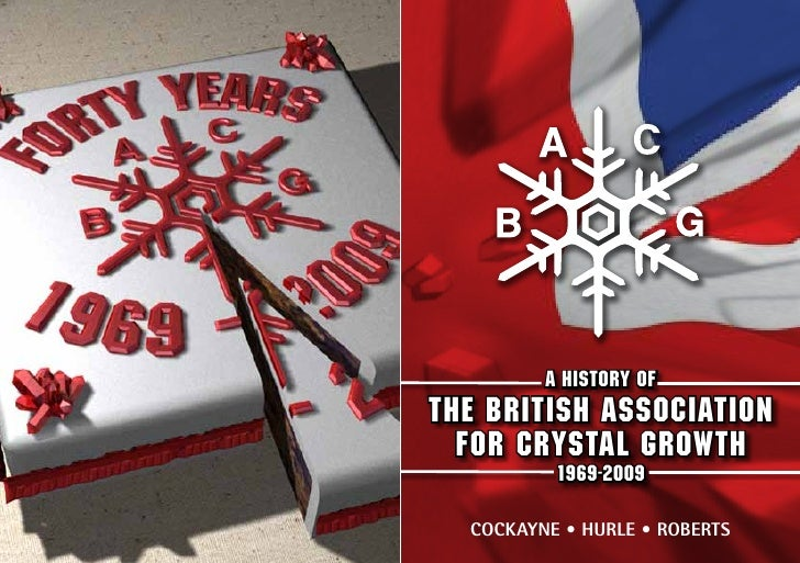 A HISTORY OFTHE BRITISH ASSOCIATION  FOR CRYSTAL GROWTH          1969-2009  Cockayne • Hurle • Roberts