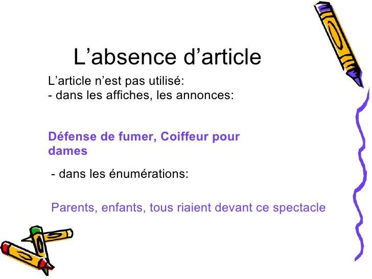 L'absence d'article L'article n'est pas utilisé: - dans les affiches, les annonces: Défense de fumer, Coiffeur pour dames ...