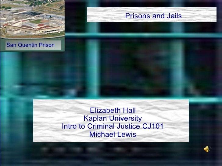 Prisons and Jails Elizabeth Hall Kaplan University Intro to Criminal Justice CJ101 Michael Lewis San Quentin Prison