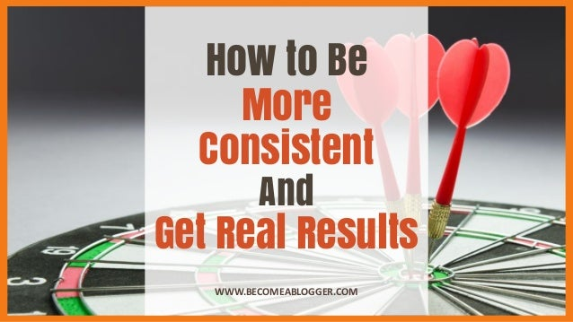 How to Be More Consistent And Get Real Results WWW.BECOMEABLOGGER.COM