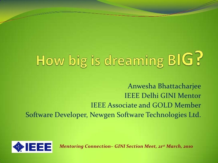 How big is dreaming BIG?<br />Anwesha Bhattacharjee<br />IEEE Delhi GINI Mentor<br />IEEE Associate and GOLD Member<br />S...
