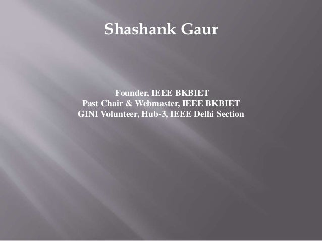 Shashank Gaur Founder, IEEE BKBIET Past Chair & Webmaster, IEEE BKBIET GINI Volunteer, Hub-3, IEEE Delhi Section