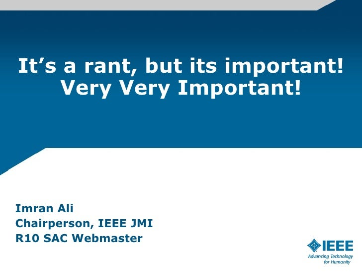 It's a rant, but its important! Very Very Important! Imran Ali Chairperson, IEEE JMI R10 SAC Webmaster